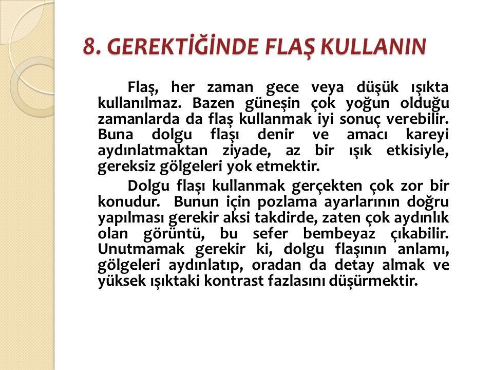 8. GEREKTİĞİNDE FLAŞ KULLANIN