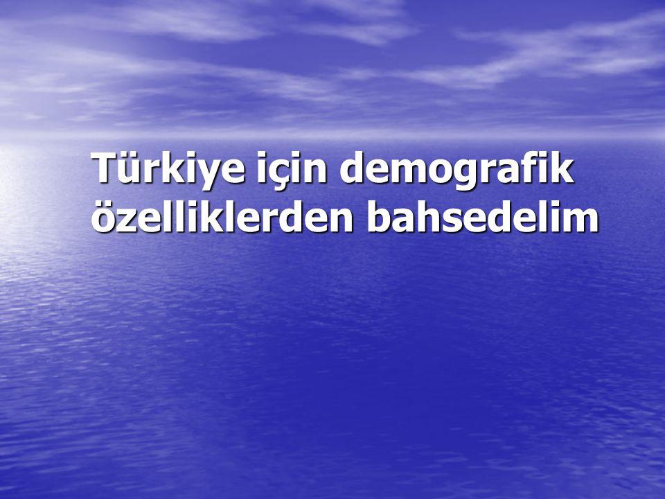 Türkiye için demografik özelliklerden bahsedelim