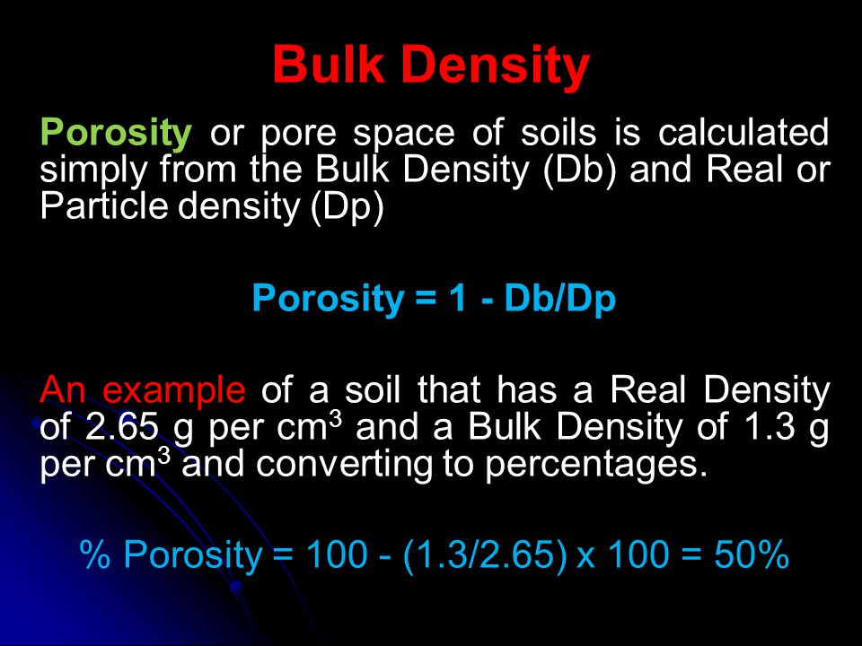 Bulk Density Porosity or pore space of soils is calculated simply from the Bulk Density (Db) and Real or Particle density (Dp)