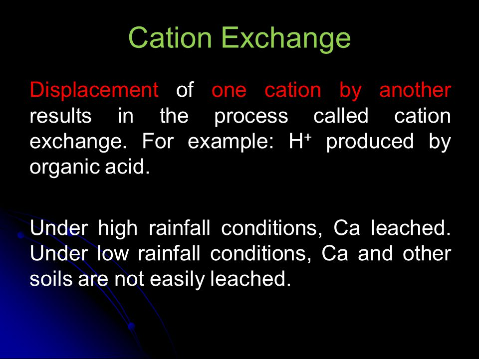 Cation Exchange Displacement of one cation by another results in the process called cation exchange. For example: H+ produced by organic acid.