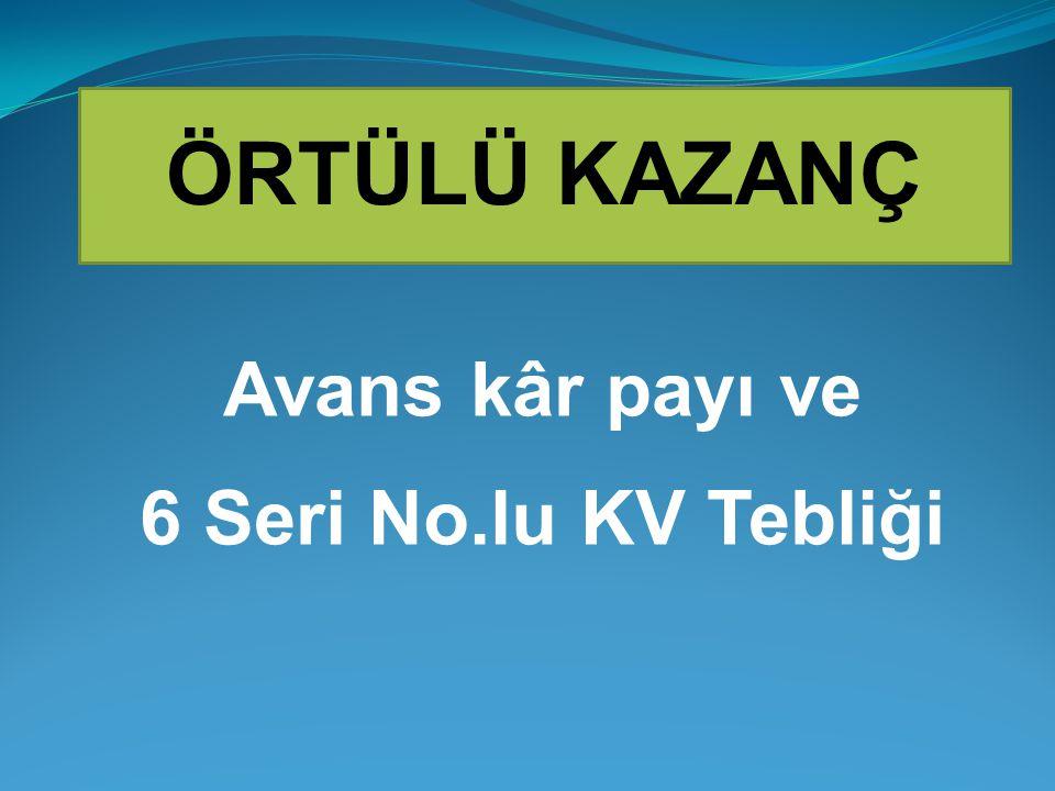 ÖRTÜLÜ KAZANÇ Avans kâr payı ve 6 Seri No.lu KV Tebliği 23