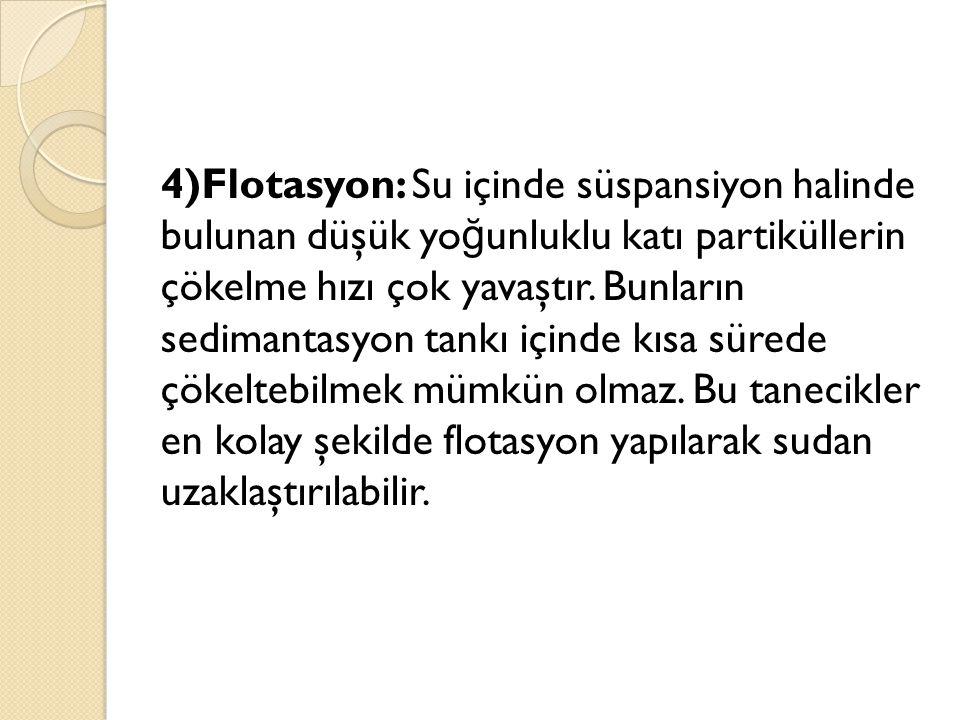 4)Flotasyon: Su içinde süspansiyon halinde bulunan düşük yoğunluklu katı partiküllerin çökelme hızı çok yavaştır.