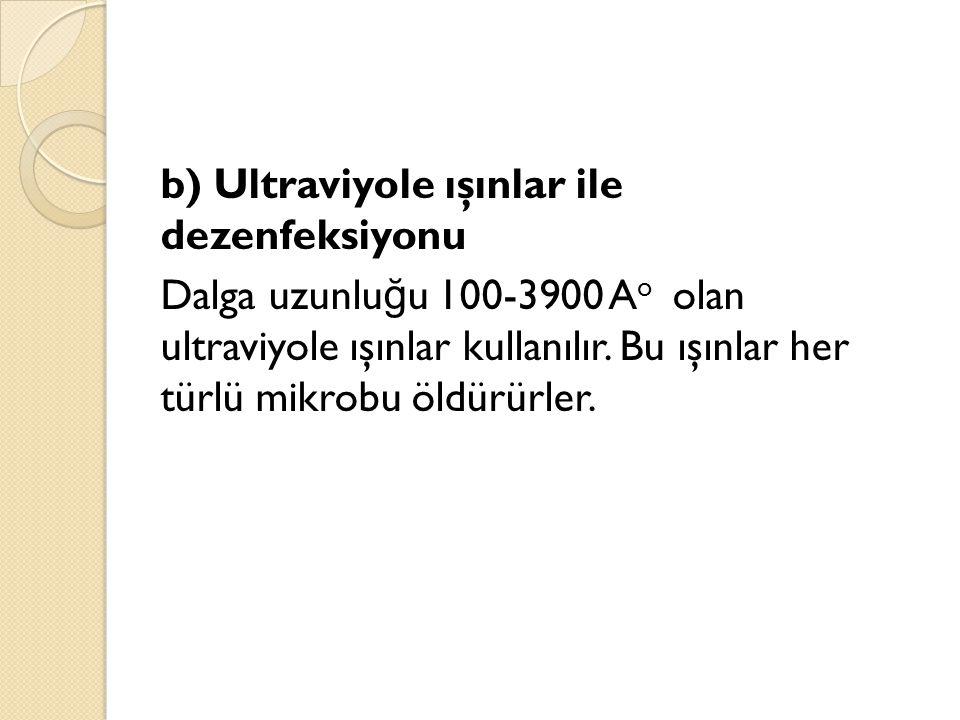b) Ultraviyole ışınlar ile dezenfeksiyonu Dalga uzunluğu 100-3900 Ao olan ultraviyole ışınlar kullanılır.