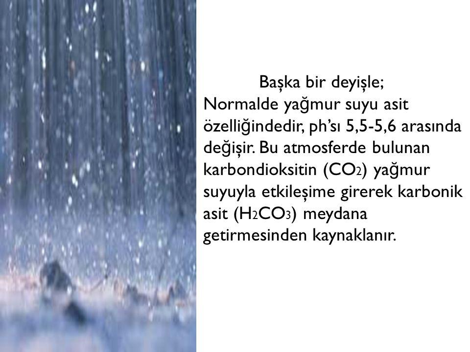 Başka bir deyişle; Normalde yağmur suyu asit özelliğindedir, ph'sı 5,5-5,6 arasında değişir.