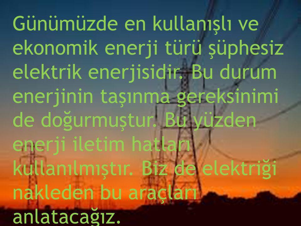 Günümüzde en kullanışlı ve ekonomik enerji türü şüphesiz elektrik enerjisidir. Bu durum enerjinin taşınma gereksinimi de doğurmuştur. Bu yüzden enerji iletim hatları kullanılmıştır. Biz de elektriği nakleden bu araçları anlatacağız.