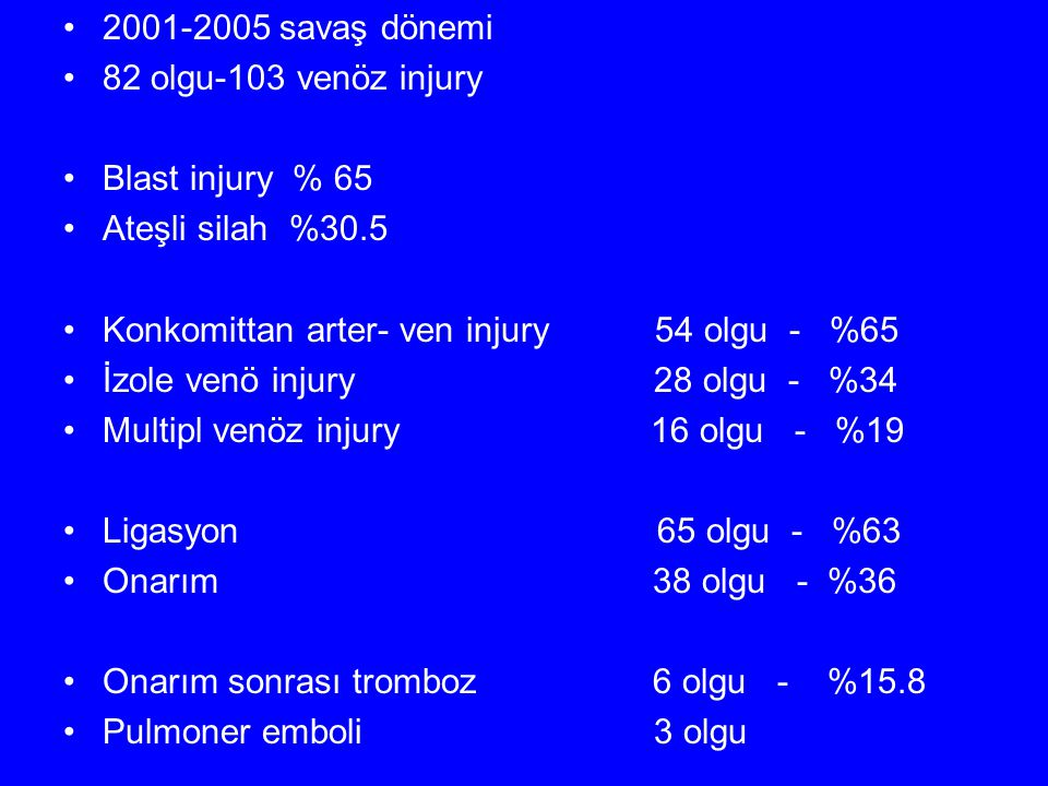 2001-2005 savaş dönemi 82 olgu-103 venöz injury. Blast injury % 65. Ateşli silah %30.5. Konkomittan arter- ven injury 54 olgu - %65.