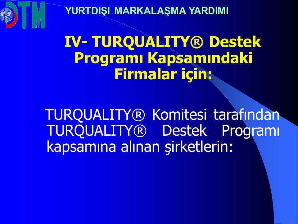IV- TURQUALITY® Destek Programı Kapsamındaki Firmalar için: