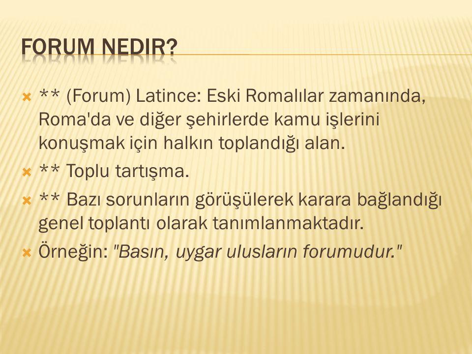 Forum nedir ** (Forum) Latince: Eski Romalılar zamanında, Roma da ve diğer şehirlerde kamu işlerini konuşmak için halkın toplandığı alan.