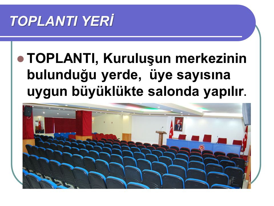 TOPLANTI YERİ TOPLANTI, Kuruluşun merkezinin bulunduğu yerde, üye sayısına uygun büyüklükte salonda yapılır.