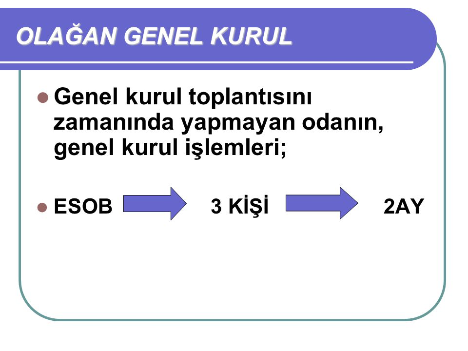 OLAĞAN GENEL KURUL Genel kurul toplantısını zamanında yapmayan odanın, genel kurul işlemleri; ESOB 3 KİŞİ 2AY.