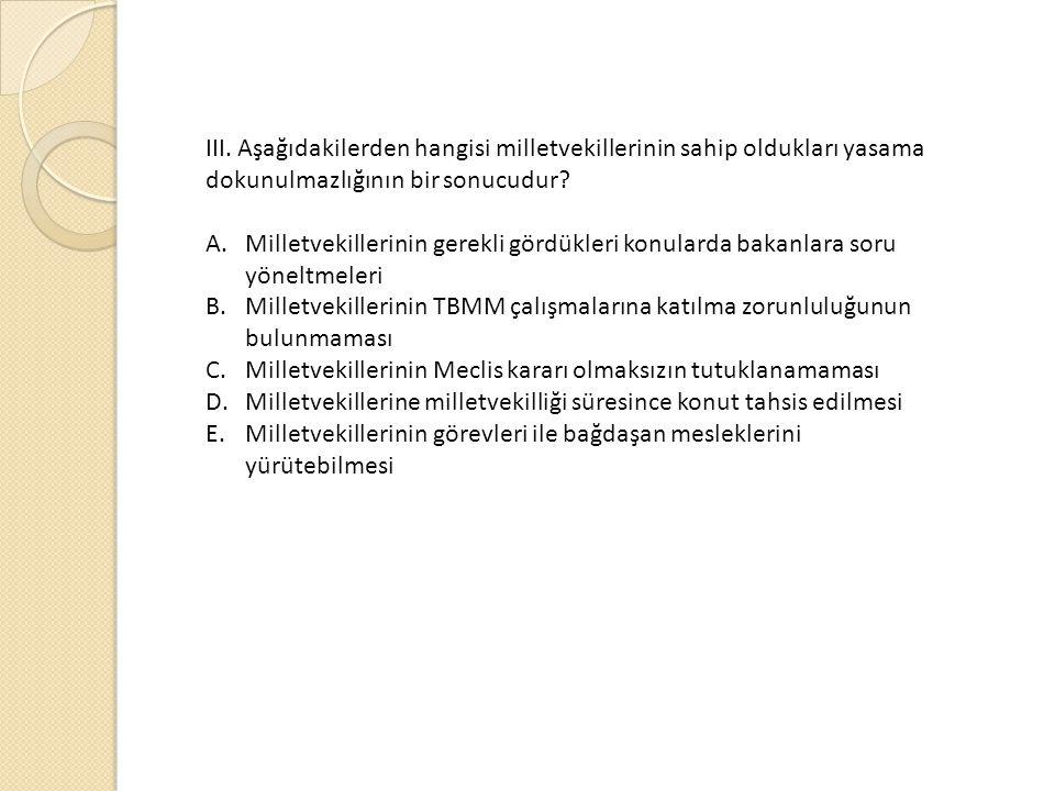 III. Aşağıdakilerden hangisi milletvekillerinin sahip oldukları yasama dokunulmazlığının bir sonucudur