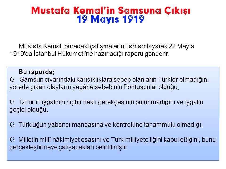 Mustafa Kemal, buradaki çalışmalarını tamamlayarak 22 Mayıs 1919 da İstanbul Hükümeti ne hazırladığı raporu gönderir.