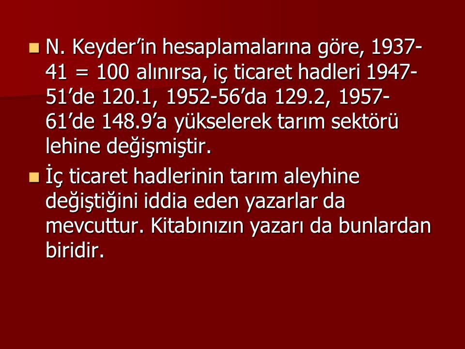 N. Keyder'in hesaplamalarına göre, 1937-41 = 100 alınırsa, iç ticaret hadleri 1947-51'de 120.1, 1952-56'da 129.2, 1957-61'de 148.9'a yükselerek tarım sektörü lehine değişmiştir.