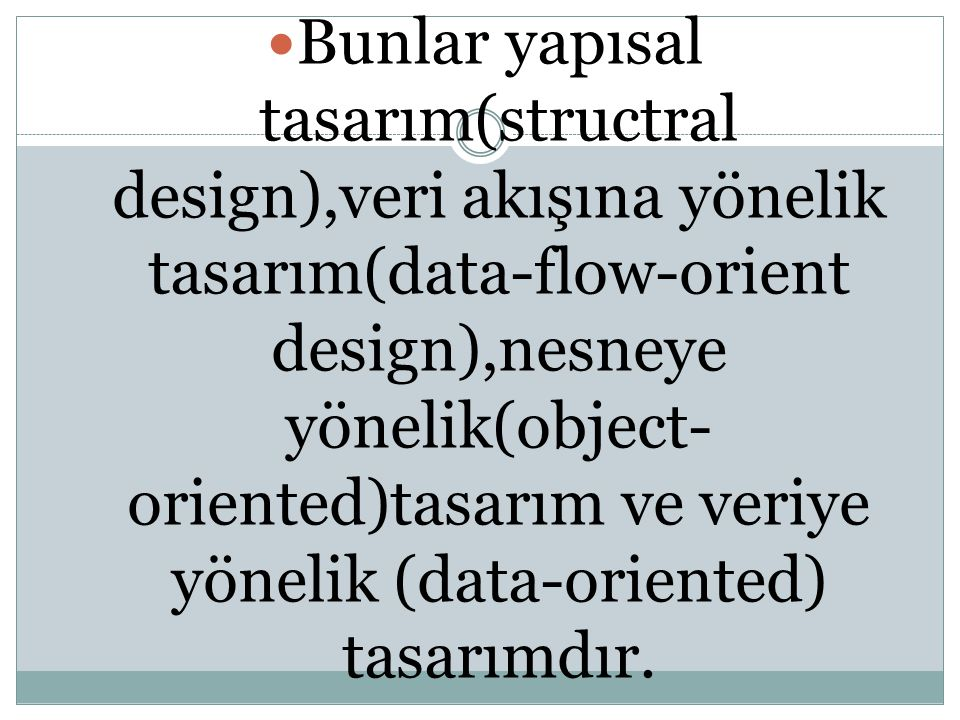 Bunlar yapısal tasarım(structral design),veri akışına yönelik tasarım(data-flow-orient design),nesneye yönelik(object-oriented)tasarım ve veriye yönelik (data-oriented) tasarımdır.