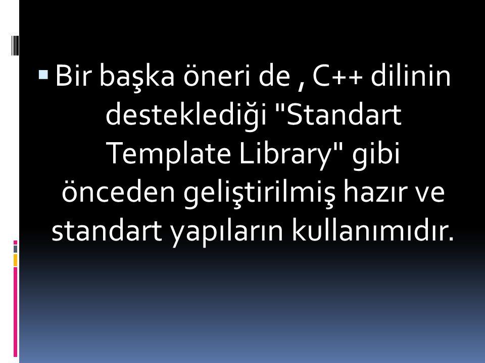 Bir başka öneri de , C++ dilinin desteklediği Standart Template Library gibi önceden geliştirilmiş hazır ve standart yapıların kullanımıdır.