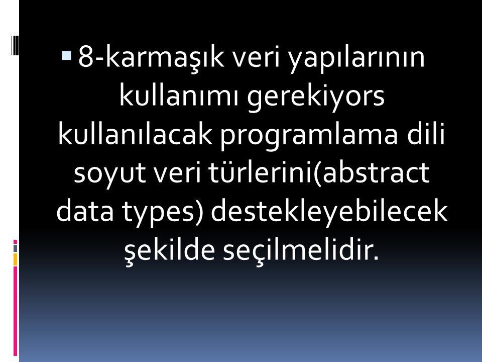 8-karmaşık veri yapılarının kullanımı gerekiyors kullanılacak programlama dili soyut veri türlerini(abstract data types) destekleyebilecek şekilde seçilmelidir.