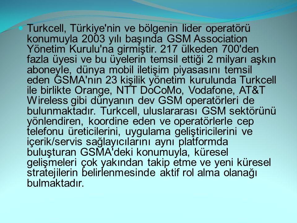 Turkcell, Türkiye nin ve bölgenin lider operatörü konumuyla 2003 yılı başında GSM Association Yönetim Kurulu na girmiştir.
