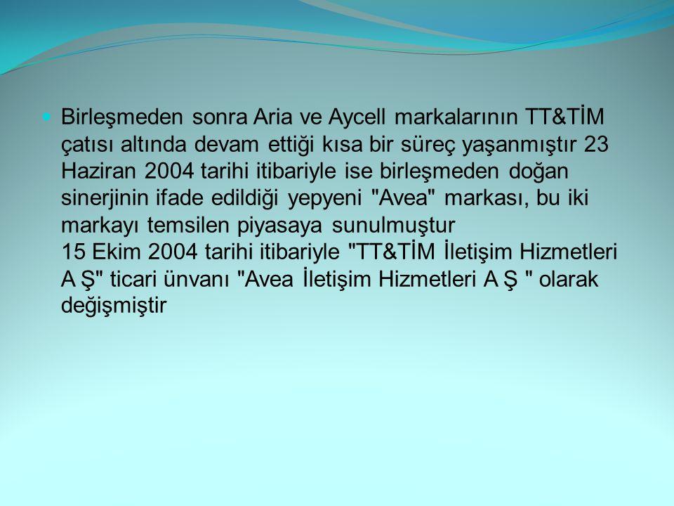 Birleşmeden sonra Aria ve Aycell markalarının TT&TİM çatısı altında devam ettiği kısa bir süreç yaşanmıştır 23 Haziran 2004 tarihi itibariyle ise birleşmeden doğan sinerjinin ifade edildiği yepyeni Avea markası, bu iki markayı temsilen piyasaya sunulmuştur 15 Ekim 2004 tarihi itibariyle TT&TİM İletişim Hizmetleri A Ş ticari ünvanı Avea İletişim Hizmetleri A Ş olarak değişmiştir