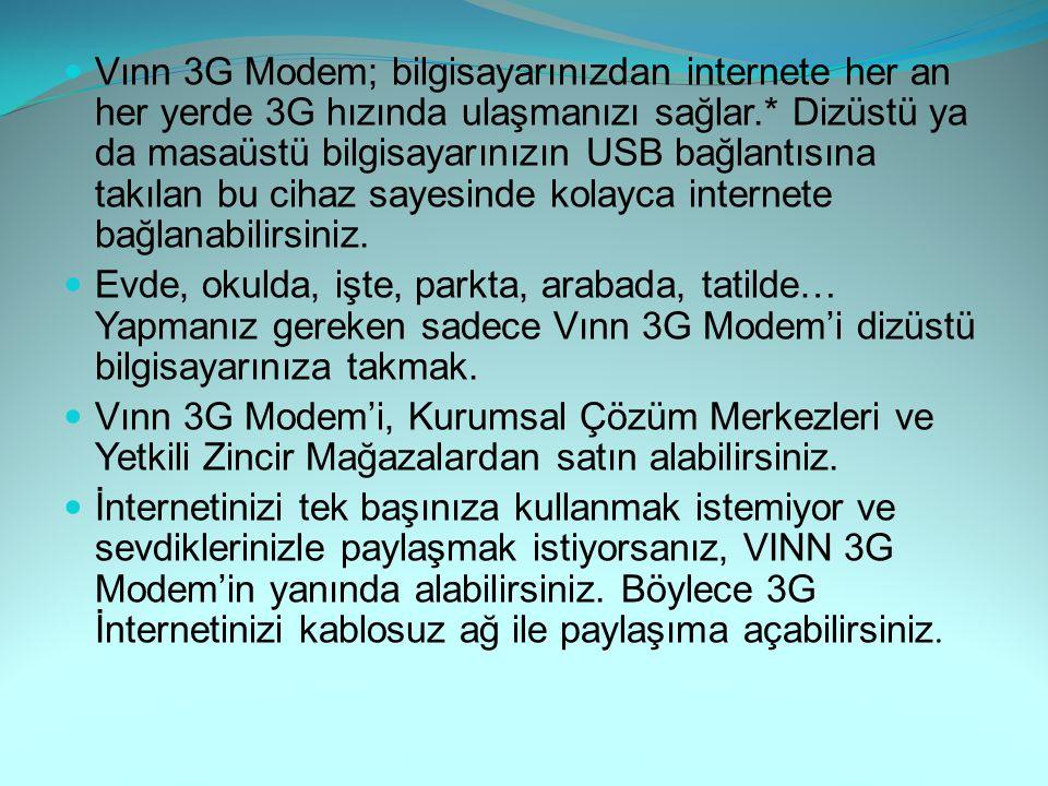 Vınn 3G Modem; bilgisayarınızdan internete her an her yerde 3G hızında ulaşmanızı sağlar.* Dizüstü ya da masaüstü bilgisayarınızın USB bağlantısına takılan bu cihaz sayesinde kolayca internete bağlanabilirsiniz.