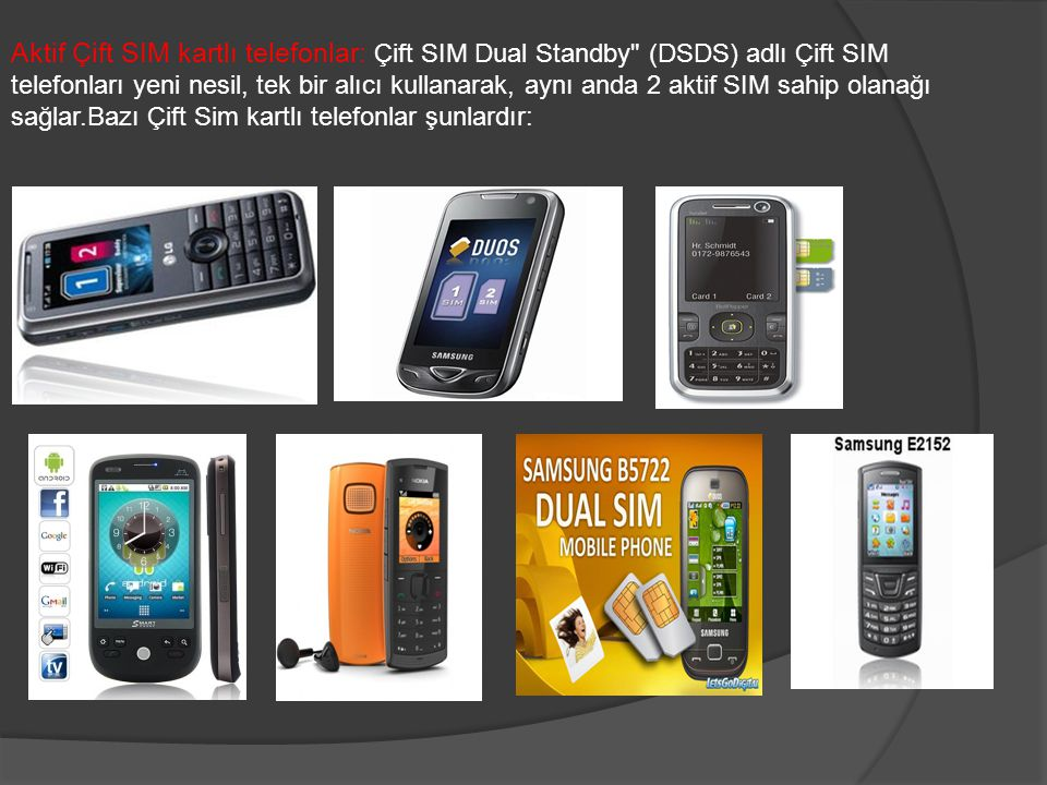 Aktif Çift SIM kartlı telefonlar: Çift SIM Dual Standby (DSDS) adlı Çift SIM telefonları yeni nesil, tek bir alıcı kullanarak, aynı anda 2 aktif SIM sahip olanağı sağlar.Bazı Çift Sim kartlı telefonlar şunlardır: