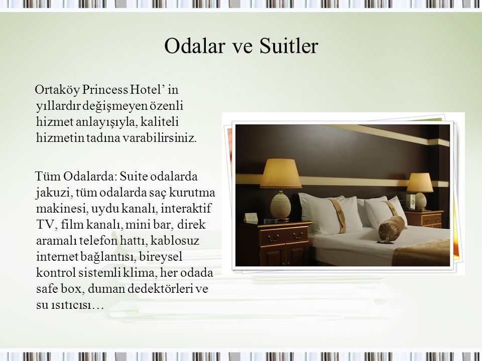 Odalar ve Suitler Ortaköy Princess Hotel' in yıllardır değişmeyen özenli hizmet anlayışıyla, kaliteli hizmetin tadına varabilirsiniz.