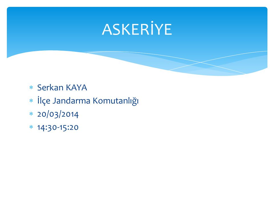 ASKERİYE Serkan KAYA İlçe Jandarma Komutanlığı 20/03/2014 14:30-15:20