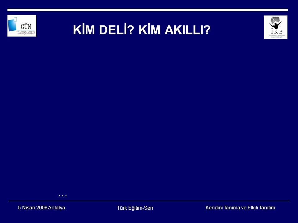 KİM DELİ KİM AKILLI … 5 Nisan 2008 Antalya Türk Eğitim-Sen