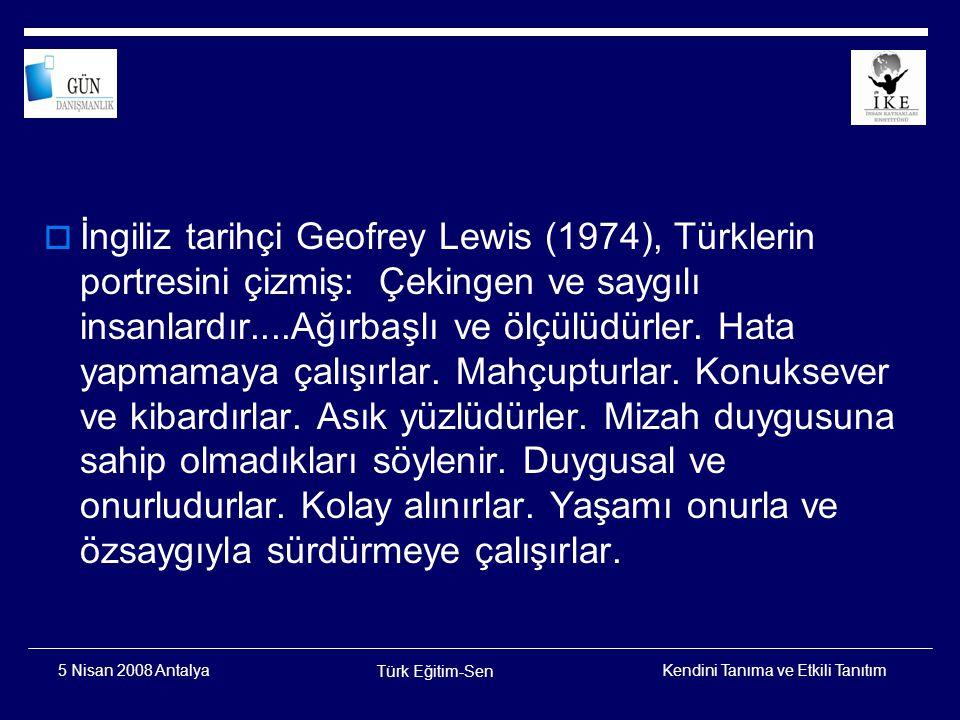 İngiliz tarihçi Geofrey Lewis (1974), Türklerin portresini çizmiş: Çekingen ve saygılı insanlardır....Ağırbaşlı ve ölçülüdürler. Hata yapmamaya çalışırlar. Mahçupturlar. Konuksever ve kibardırlar. Asık yüzlüdürler. Mizah duygusuna sahip olmadıkları söylenir. Duygusal ve onurludurlar. Kolay alınırlar. Yaşamı onurla ve özsaygıyla sürdürmeye çalışırlar.
