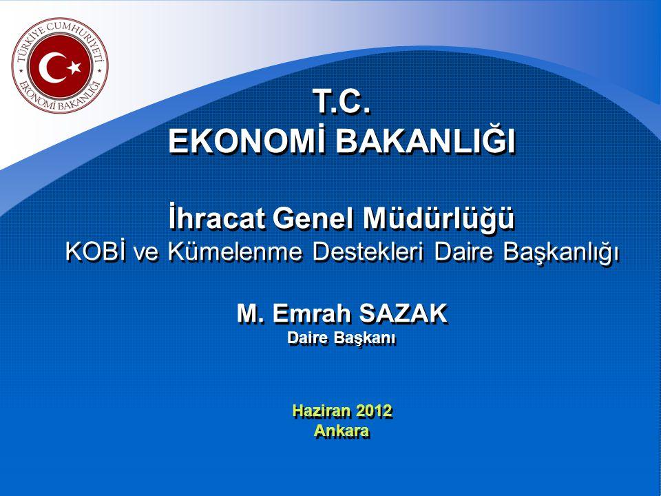 T.C. EKONOMİ BAKANLIĞI. İhracat Genel Müdürlüğü KOBİ ve Kümelenme Destekleri Daire Başkanlığı M. Emrah SAZAK Daire Başkanı Haziran 2012.