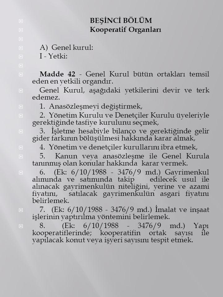 BEŞİNCİ BÖLÜM Kooperatif Organları. A) Genel kurul: I - Yetki: Madde 42 - Genel Kurul bütün ortakları temsil eden en yetkili organdır.