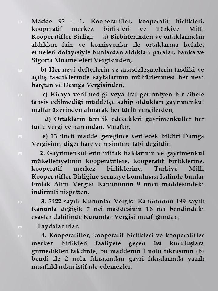Madde 93 - 1. Kooperatifler, kooperatif birlikleri, kooperatif merkez birlikleri ve Türkiye Milli Kooperatifler Birliği; a) Birbirlerinden ve ortaklarından aldıkları faiz ve komisyonlar ile ortaklarına kefalet etmeleri dolayısiyle bunlardan aldıkları paralar, banka ve Sigorta Muameleleri Vergisinden,
