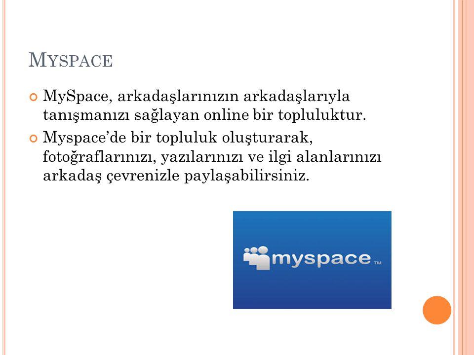Myspace MySpace, arkadaşlarınızın arkadaşlarıyla tanışmanızı sağlayan online bir topluluktur.