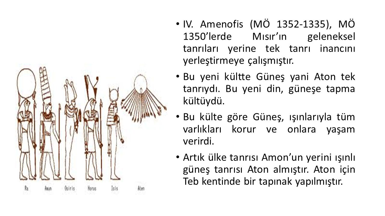IV. Amenofis (MÖ 1352-1335), MÖ 1350'lerde Mısır'ın geleneksel tanrıları yerine tek tanrı inancını yerleştirmeye çalışmıştır.