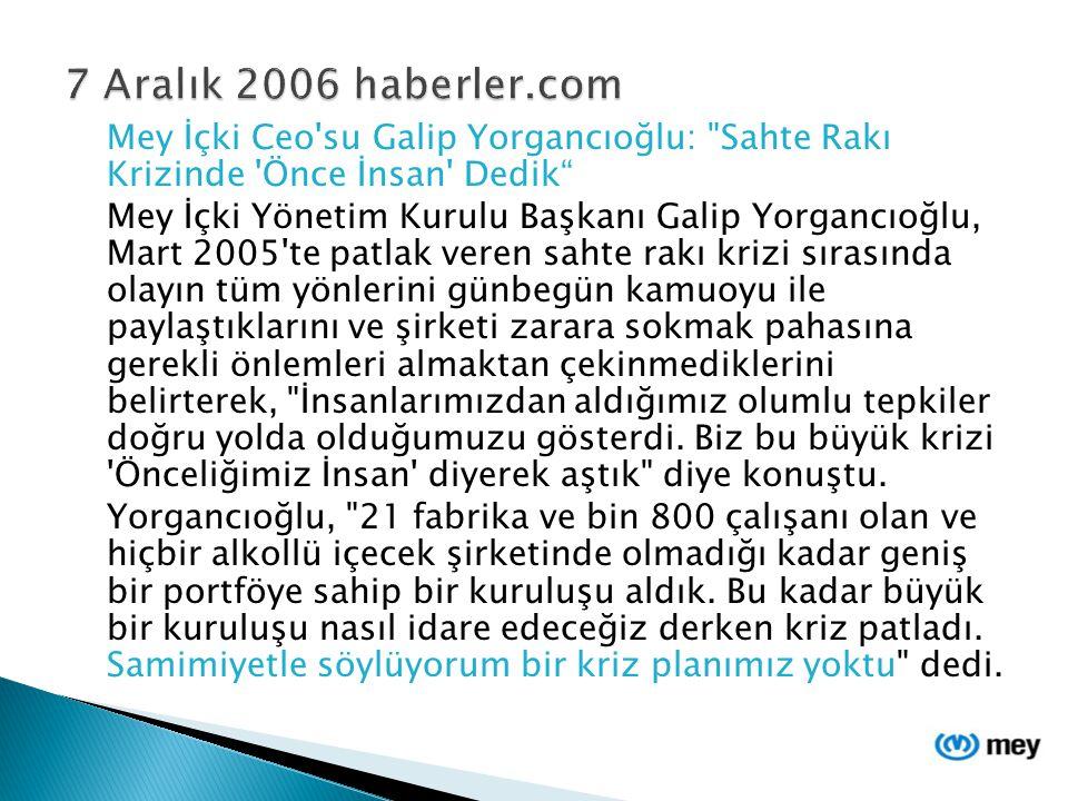 7 Aralık 2006 haberler.com Mey İçki Ceo su Galip Yorgancıoğlu: Sahte Rakı Krizinde Önce İnsan Dedik