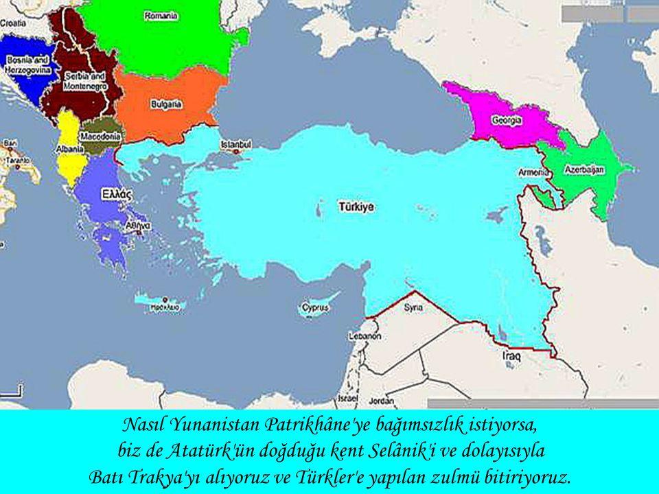 Nasıl Yunanistan Patrikhâne ye bağımsızlık istiyorsa, biz de Atatürk ün doğduğu kent Selânik i ve dolayısıyla Batı Trakya yı alıyoruz ve Türkler e yapılan zulmü bitiriyoruz.