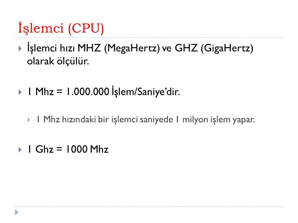 İşlemci (CPU) İşlemci hızı MHZ (MegaHertz) ve GHZ (GigaHertz) olarak ölçülür. 1 Mhz = 1.000.000 İşlem/Saniye'dir.