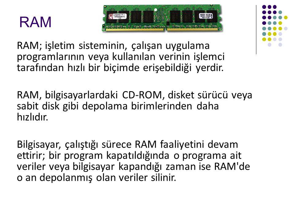 RAM RAM; işletim sisteminin, çalışan uygulama programlarının veya kullanılan verinin işlemci tarafından hızlı bir biçimde erişebildiği yerdir.