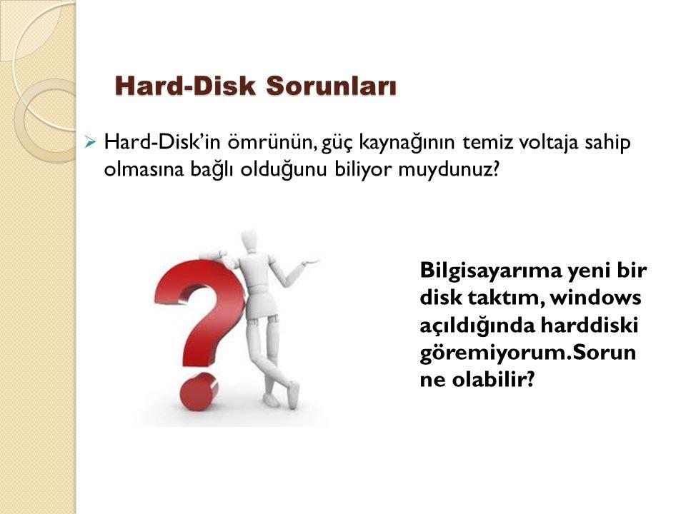 Hard-Disk Sorunları Hard-Disk'in ömrünün, güç kaynağının temiz voltaja sahip olmasına bağlı olduğunu biliyor muydunuz