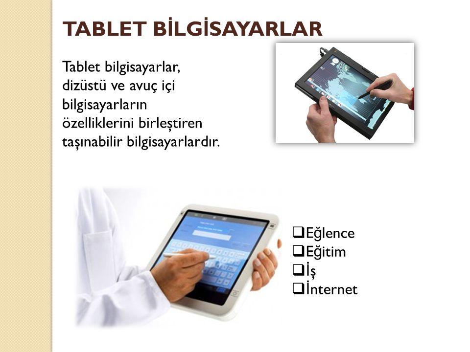 TABLET BİLGİSAYARLAR Tablet bilgisayarlar, dizüstü ve avuç içi bilgisayarların özelliklerini birleştiren taşınabilir bilgisayarlardır.