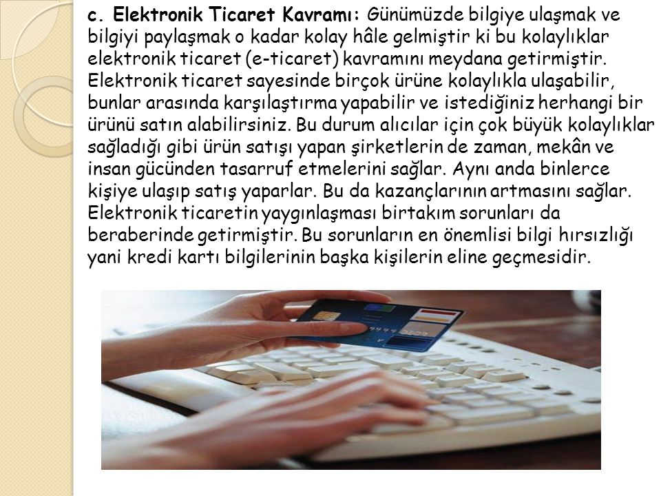c. Elektronik Ticaret Kavramı: Günümüzde bilgiye ulaşmak ve bilgiyi paylaşmak o kadar kolay hâle gelmiştir ki bu kolaylıklar elektronik ticaret (e-ticaret) kavramını meydana getirmiştir.