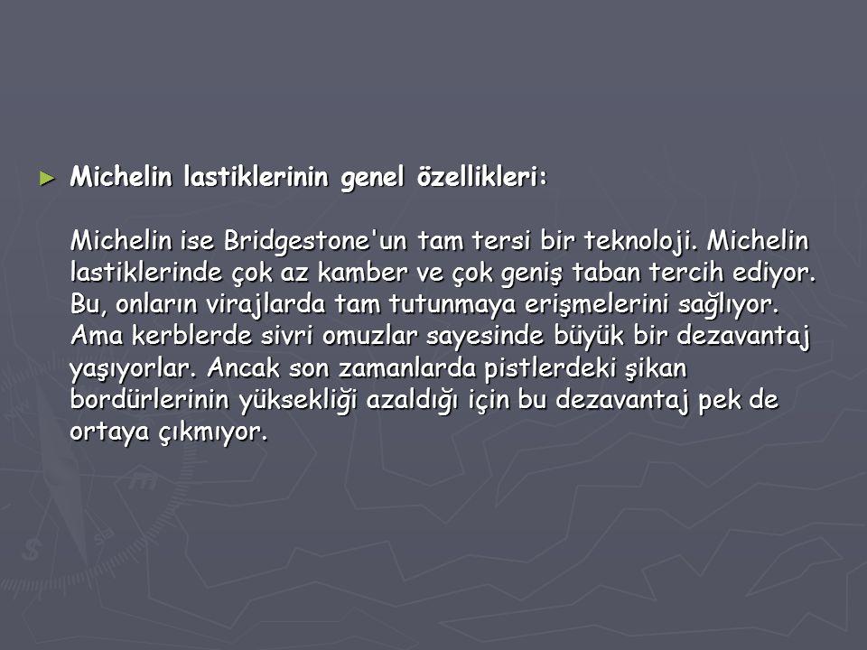 Michelin lastiklerinin genel özellikleri: Michelin ise Bridgestone un tam tersi bir teknoloji.