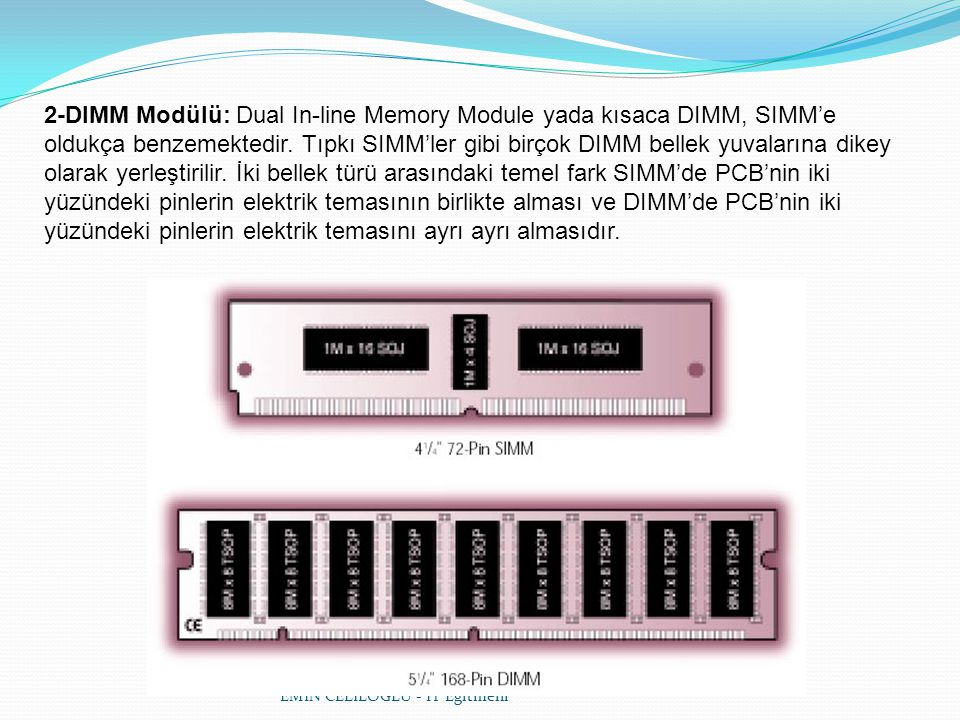 2-DIMM Modülü: Dual In-line Memory Module yada kısaca DIMM, SIMM'e oldukça benzemektedir. Tıpkı SIMM'ler gibi birçok DIMM bellek yuvalarına dikey olarak yerleştirilir. İki bellek türü arasındaki temel fark SIMM'de PCB'nin iki yüzündeki pinlerin elektrik temasının birlikte alması ve DIMM'de PCB'nin iki yüzündeki pinlerin elektrik temasını ayrı ayrı almasıdır.
