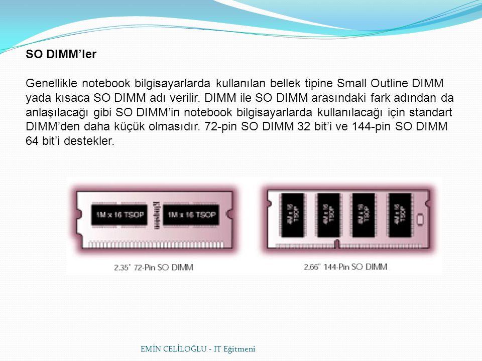 SO DIMM'ler Genellikle notebook bilgisayarlarda kullanılan bellek tipine Small Outline DIMM yada kısaca SO DIMM adı verilir. DIMM ile SO DIMM arasındaki fark adından da anlaşılacağı gibi SO DIMM'in notebook bilgisayarlarda kullanılacağı için standart DIMM'den daha küçük olmasıdır. 72-pin SO DIMM 32 bit'i ve 144-pin SO DIMM 64 bit'i destekler.