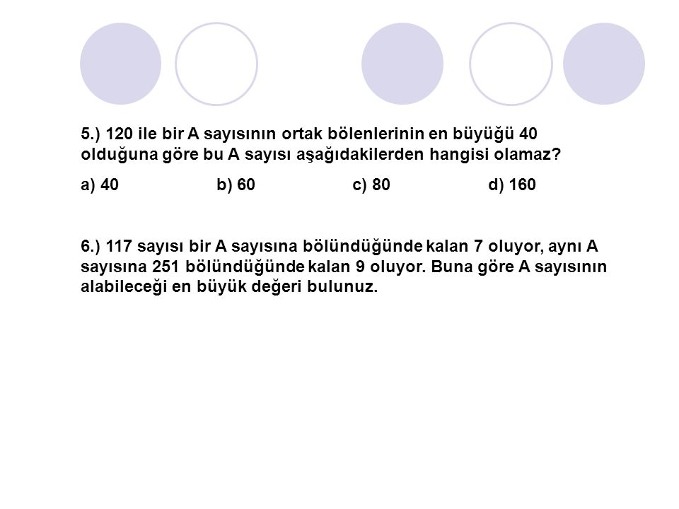 5.) 120 ile bir A sayısının ortak bölenlerinin en büyüğü 40 olduğuna göre bu A sayısı aşağıdakilerden hangisi olamaz
