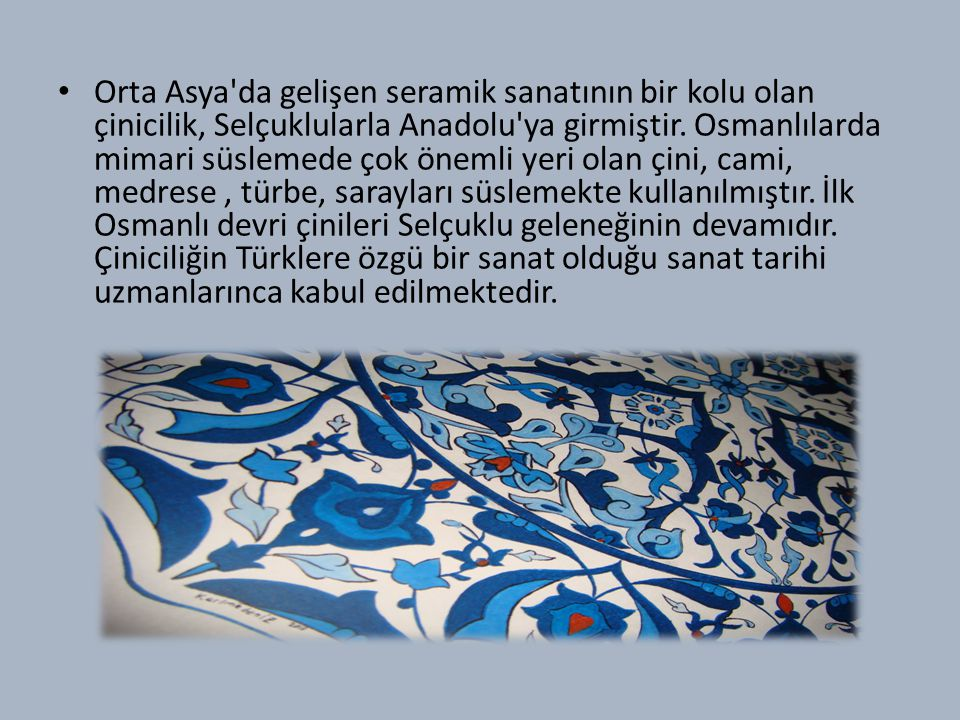 Orta Asya da gelişen seramik sanatının bir kolu olan çinicilik, Selçuklularla Anadolu ya girmiştir.
