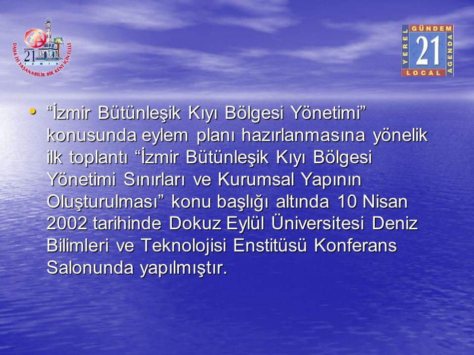 İzmir Bütünleşik Kıyı Bölgesi Yönetimi konusunda eylem planı hazırlanmasına yönelik ilk toplantı İzmir Bütünleşik Kıyı Bölgesi Yönetimi Sınırları ve Kurumsal Yapının Oluşturulması konu başlığı altında 10 Nisan 2002 tarihinde Dokuz Eylül Üniversitesi Deniz Bilimleri ve Teknolojisi Enstitüsü Konferans Salonunda yapılmıştır.