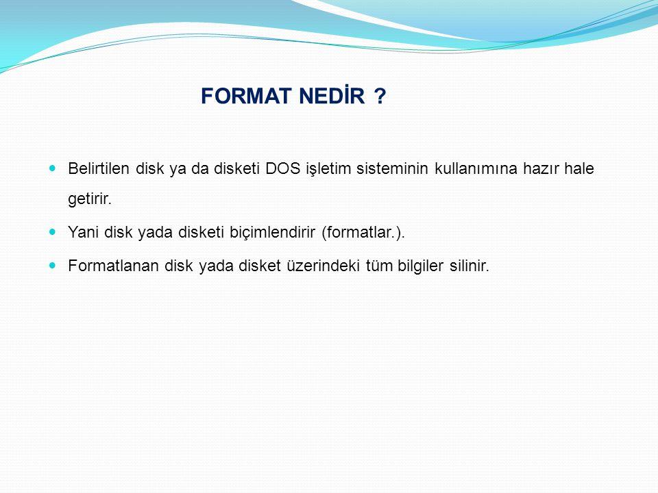 FORMAT NEDİR Belirtilen disk ya da disketi DOS işletim sisteminin kullanımına hazır hale getirir.