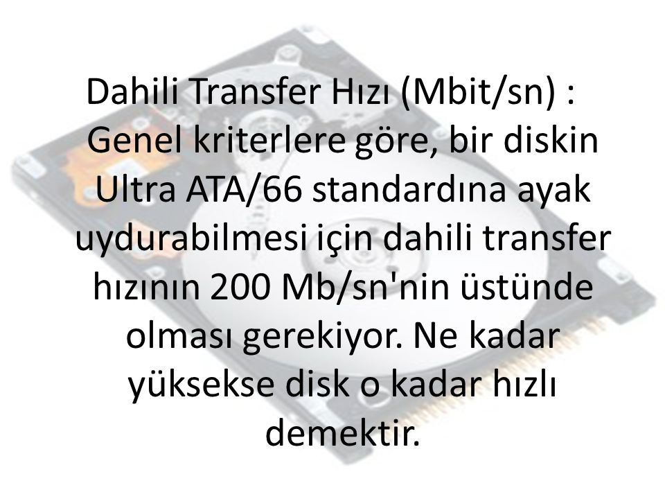 Dahili Transfer Hızı (Mbit/sn) : Genel kriterlere göre, bir diskin Ultra ATA/66 standardına ayak uydurabilmesi için dahili transfer hızının 200 Mb/sn nin üstünde olması gerekiyor.