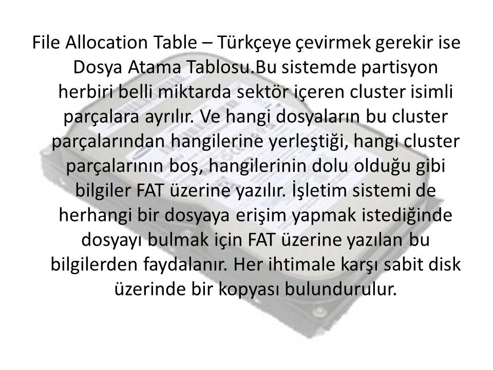 File Allocation Table – Türkçeye çevirmek gerekir ise Dosya Atama Tablosu.Bu sistemde partisyon herbiri belli miktarda sektör içeren cluster isimli parçalara ayrılır.