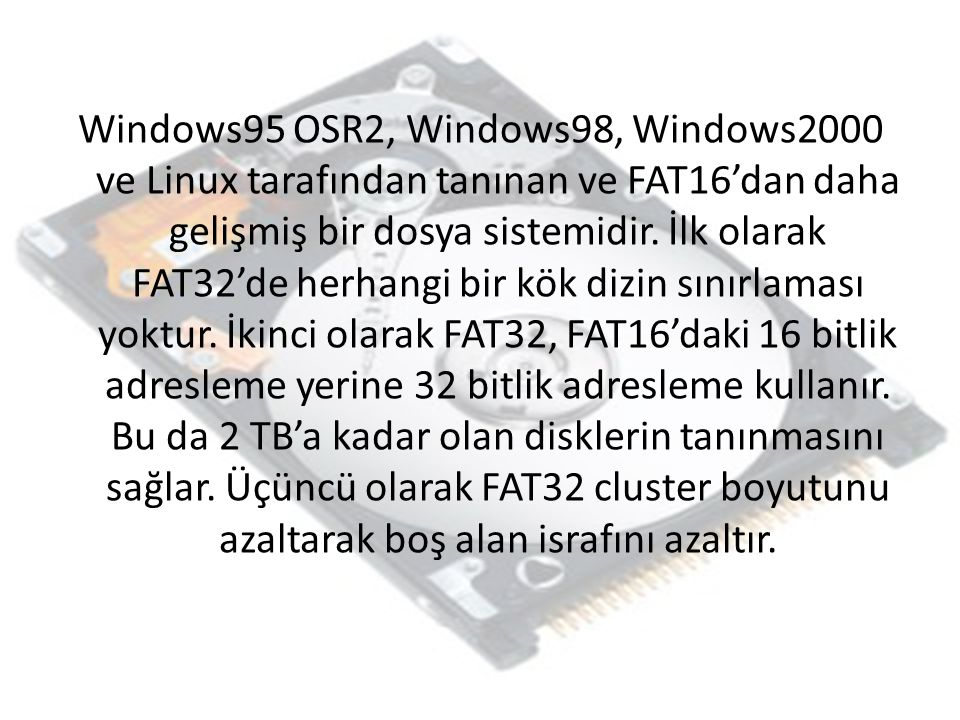 Windows95 OSR2, Windows98, Windows2000 ve Linux tarafından tanınan ve FAT16'dan daha gelişmiş bir dosya sistemidir.